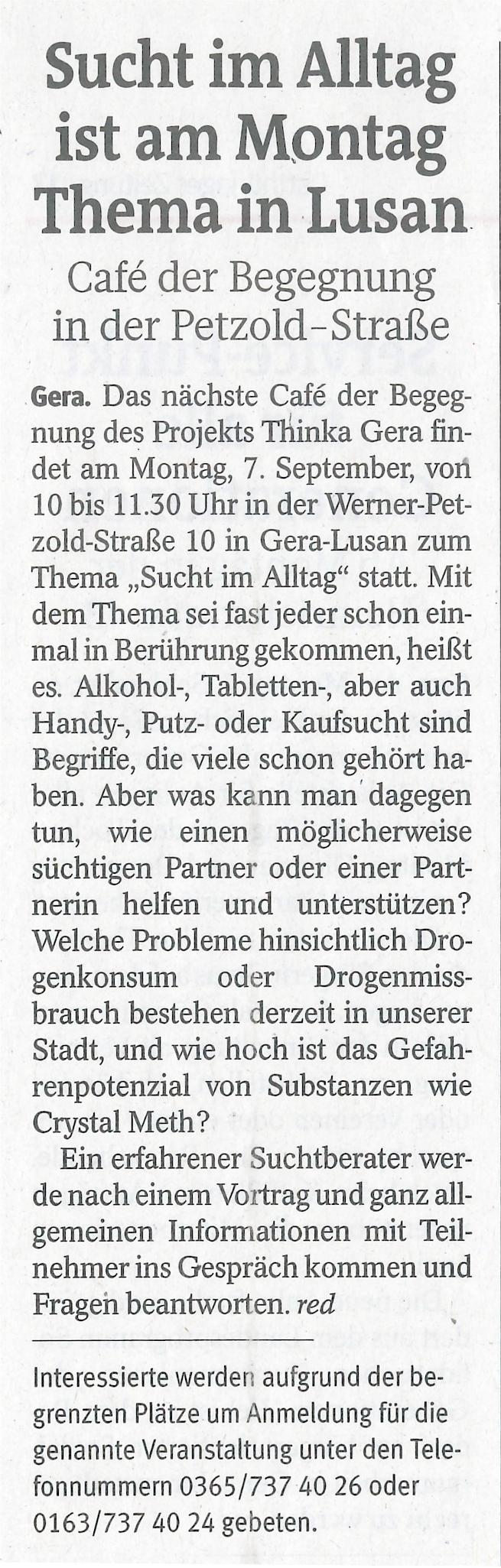 """Café der Begegnung in der Petzold-Straße Das nächste Café der Begegnung des Projekts ThINKA Gera findet am Montag 07. September 2020 von bis 11:30 Uhr in der Werner-Petzold-Str. 10 in Gera-Lusan zum Thema """"Sucht im Alltag"""" statt.  Mit dem Thema """"Sucht im Alltag"""" sei fast jeder schon einmal in Berührung gekommen, heißt es.  Alkohol-, Tabletten-, aber auch Handy-, Putz- oder Kaufsucht sind Begriffe, die viele schon gehört haben und sich etwas dabei vorstellen können. Aber was kann man dagegen tun, wie einen möglicherweise süchtigen Partner oder Partnerin helfen und unterstützen? Welche Probleme hinsichtlich Drogenkonsum oder Drogenmissbrauch bestehen derzeit in unserer Stadt, und wie hoch ist das Gefahrenpotential von Substanzen wie Crystal Meth? Ein erfahrener Suchtberater, werde nach einem Vortrag und ganz allgemeinen Informationen mit Teilnehmern ins Gespräch kommen und Fragen beantworten.   Interessierte BürgerInnen werden aufgrund der begrenzten Plätze um telefonische Anmeldung für die genannte Veranstaltung gebeten, unter den Telefonnummern  0365 – 737 40 26 oder 0163- 737 40 24."""