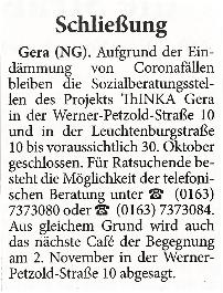 Gera. Aufgrund der Eindämmung von Coronafällen bleiben die Sozialberatungsstellen des Projektes ThINKA Gera in der Werner-Petzold-Straße 10 und in der Leuchtenburgstraße 10 bis voraussichtlich 30. Oktober geschlossen. Für Ratsuchende besteht die Möglichkeit der telefonischen Beratung unter 0163 7373080 oder 0163 7373084. Aus gleichem Grund wird auch das nächste Café der Begegnung am 2. November in der Werner-Petzold-Straße abgesagt.